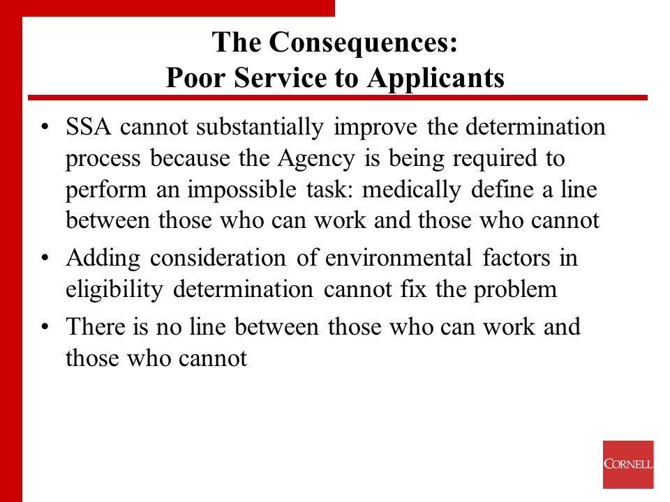 The Consequences: Poor Service to Applicants SSA cannot substantially improve the determination process because the Agency is being required to perform an impossible task: medically define a line between those who can work and those who cannot Adding consideration of environmental factors in eligibility determination cannot fix the problem There is no line between those who can work and those who cannot
