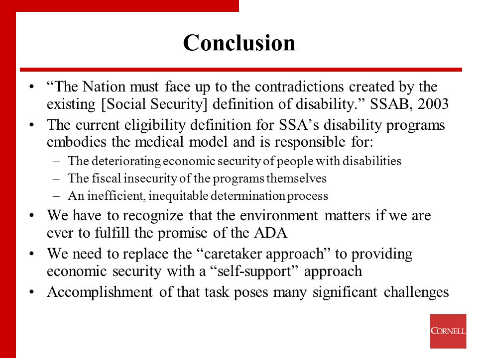 "Conclusion ""The Nation must face up to the contradictions created by the existing [Social Security] definition of disability."" SSAB, 2003 The current"