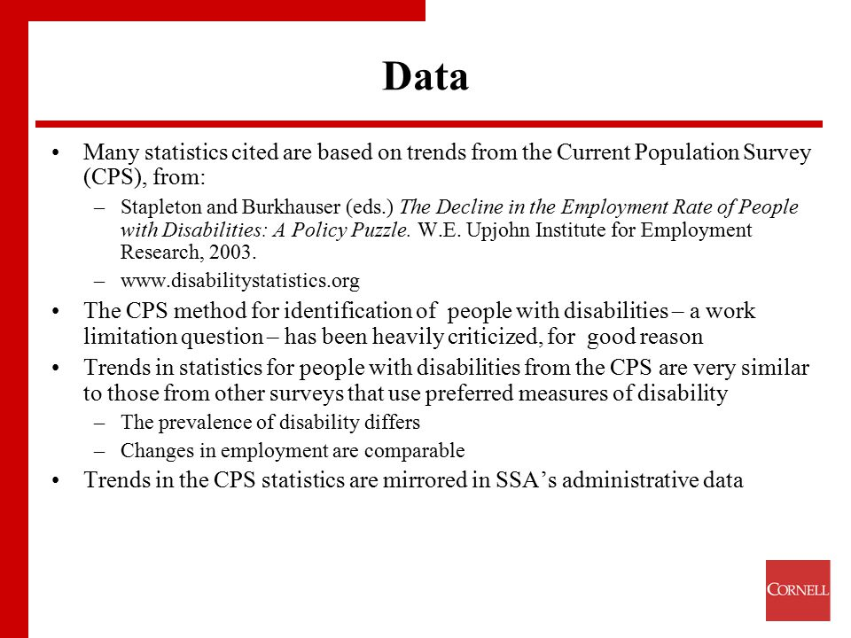 Data Many statistics cited are based on trends from the Current Population Survey (CPS), from: –Stapleton and Burkhauser (eds.) The Decline in the Employment Rate of People with Disabilities: A Policy Puzzle.