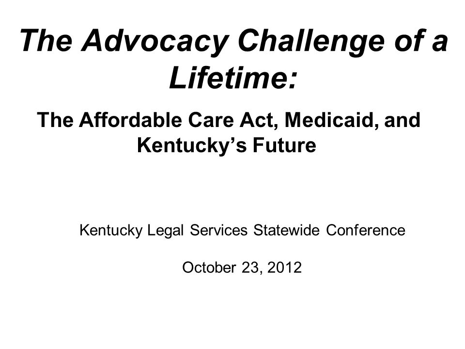 The Advocacy Challenge of a Lifetime: The Affordable Care Act, Medicaid, and Kentucky's Future Kentucky Legal Services Statewide Conference October 23, 2012