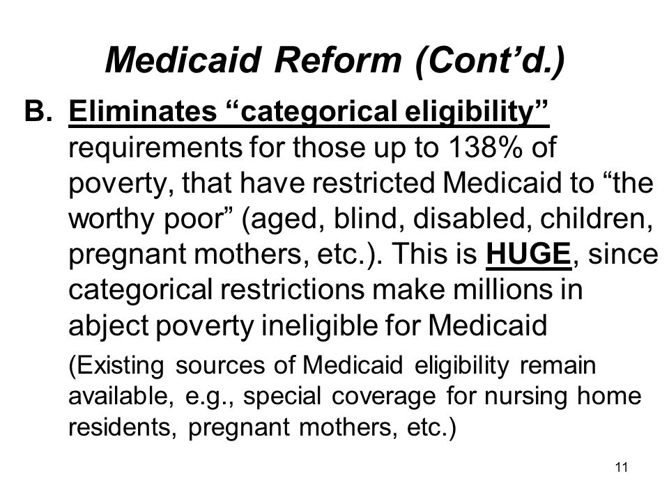 11 Medicaid Reform (Cont'd.) B.Eliminates categorical eligibility requirements for those up to 138% of poverty, that have restricted Medicaid to the worthy poor (aged, blind, disabled, children, pregnant mothers, etc.).