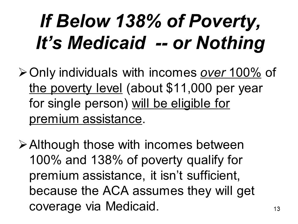 13 If Below 138% of Poverty, It's Medicaid -- or Nothing  Only individuals with incomes over 100% of the poverty level (about $11,000 per year for single person) will be eligible for premium assistance.
