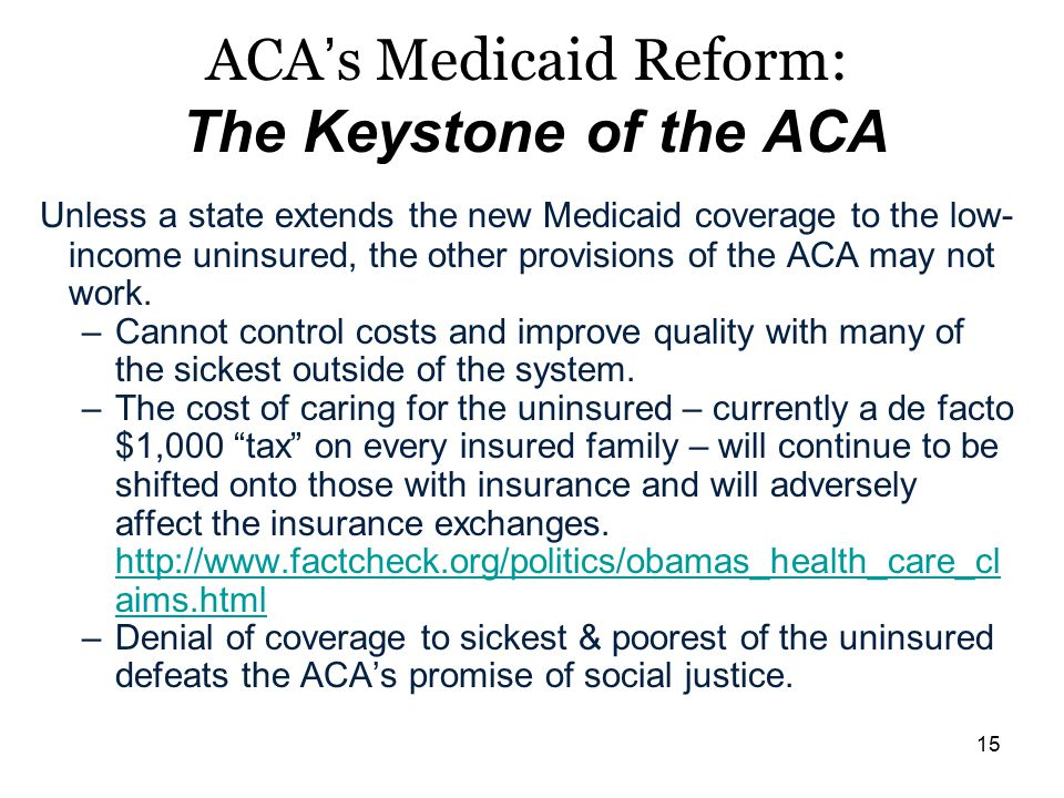15 ACA's Medicaid Reform: The Keystone of the ACA Unless a state extends the new Medicaid coverage to the low- income uninsured, the other provisions of the ACA may not work.