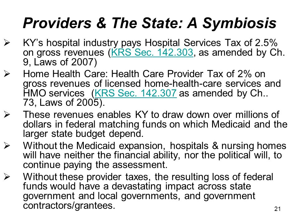 21 Providers & The State: A Symbiosis  KY's hospital industry pays Hospital Services Tax of 2.5% on gross revenues (KRS Sec.
