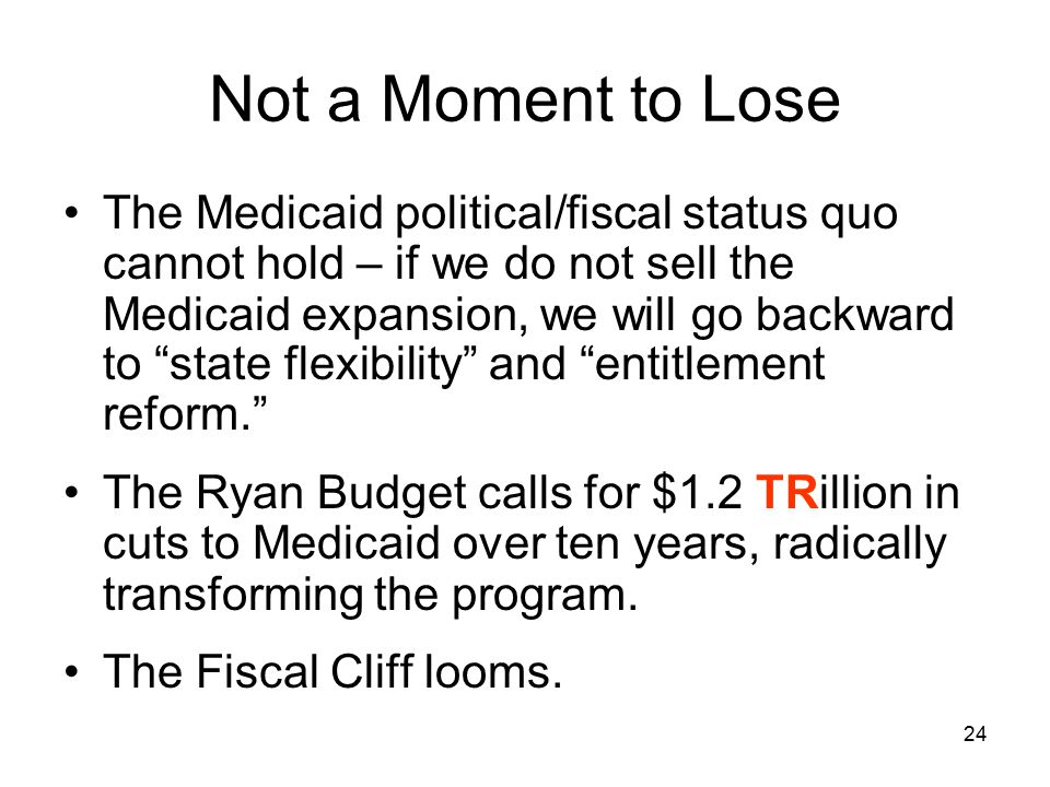 24 Not a Moment to Lose The Medicaid political/fiscal status quo cannot hold – if we do not sell the Medicaid expansion, we will go backward to state flexibility and entitlement reform. The Ryan Budget calls for $1.2 TRillion in cuts to Medicaid over ten years, radically transforming the program.