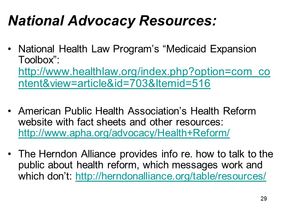 29 National Advocacy Resources: National Health Law Program's Medicaid Expansion Toolbox : http://www.healthlaw.org/index.php?option=com_co ntent&view=article&id=703&Itemid=516 http://www.healthlaw.org/index.php?option=com_co ntent&view=article&id=703&Itemid=516 American Public Health Association's Health Reform website with fact sheets and other resources: http://www.apha.org/advocacy/Health+Reform/ http://www.apha.org/advocacy/Health+Reform/ The Herndon Alliance provides info re.