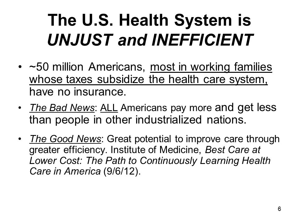 6 The U.S. Health System is UNJUST and INEFFICIENT ~50 million Americans, most in working families whose taxes subsidize the health care system, have