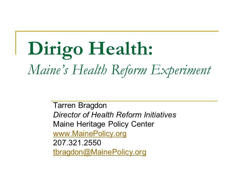 Dirigo Health: Maine's Health Reform Experiment Tarren Bragdon Director of Health Reform Initiatives Maine Heritage Policy Center www.MainePolicy.org 207.321.2550 tbragdon@MainePolicy.org