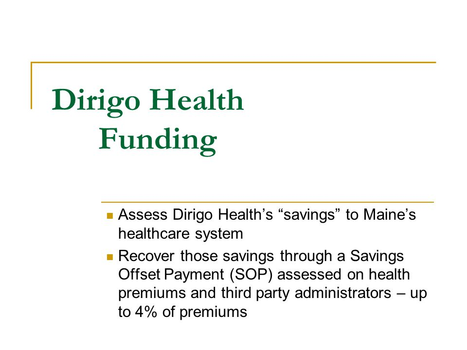 Dirigo Health Funding Assess Dirigo Health's savings to Maine's healthcare system Recover those savings through a Savings Offset Payment (SOP) assessed on health premiums and third party administrators – up to 4% of premiums