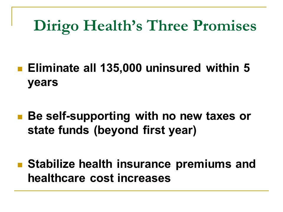 Dirigo Health's Three Promises Eliminate all 135,000 uninsured within 5 years Be self-supporting with no new taxes or state funds (beyond first year) Stabilize health insurance premiums and healthcare cost increases