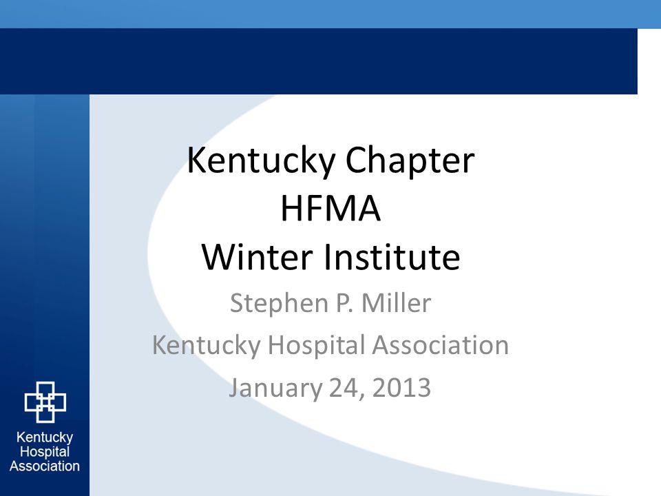 Kentucky Chapter HFMA Winter Institute Stephen P. Miller Kentucky Hospital Association January 24, 2013