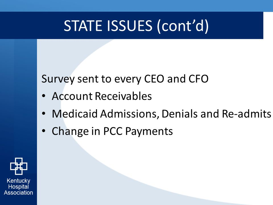 STATE ISSUES (cont'd) Survey sent to every CEO and CFO Account Receivables Medicaid Admissions, Denials and Re-admits Change in PCC Payments