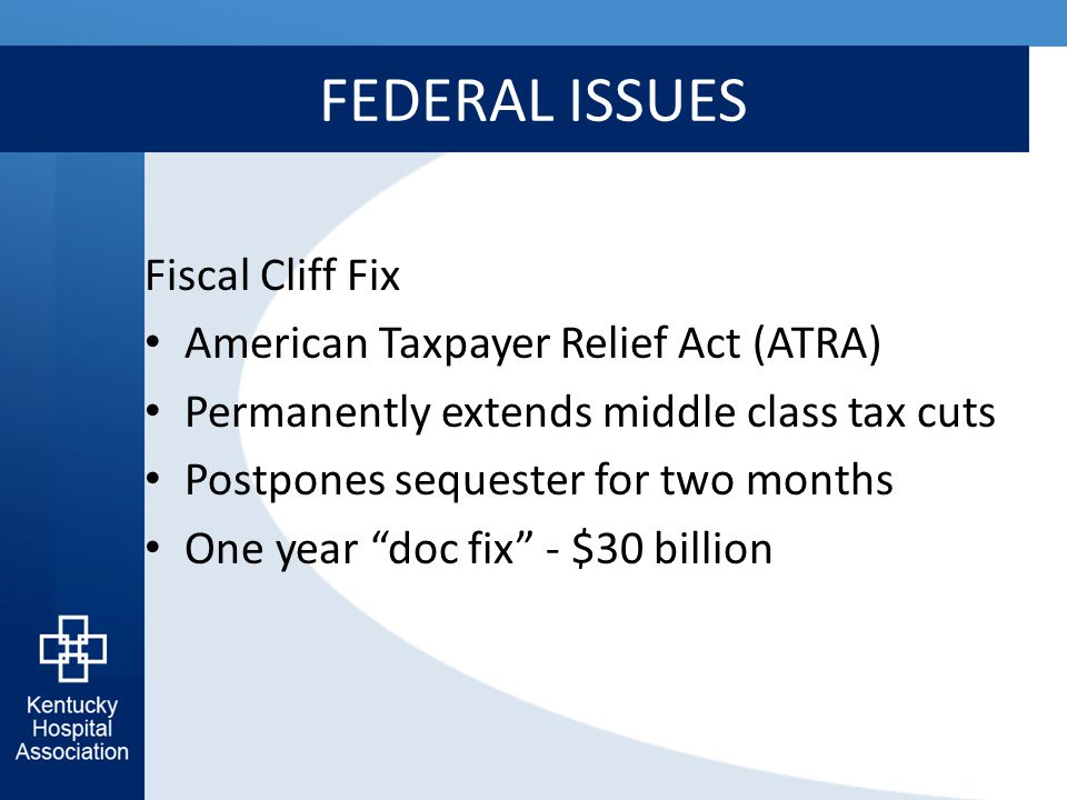 FEDERAL ISSUES Fiscal Cliff Fix American Taxpayer Relief Act (ATRA) Permanently extends middle class tax cuts Postpones sequester for two months One y