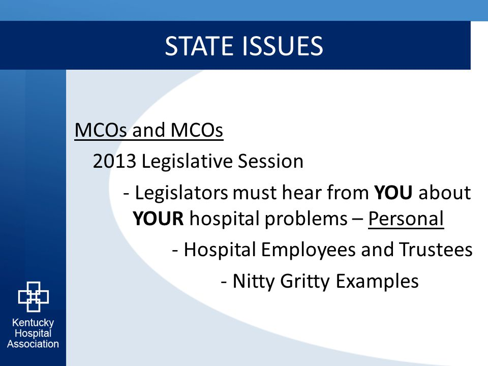 STATE ISSUES MCOs and MCOs 2013 Legislative Session - Legislators must hear from YOU about YOUR hospital problems – Personal - Hospital Employees and Trustees - Nitty Gritty Examples