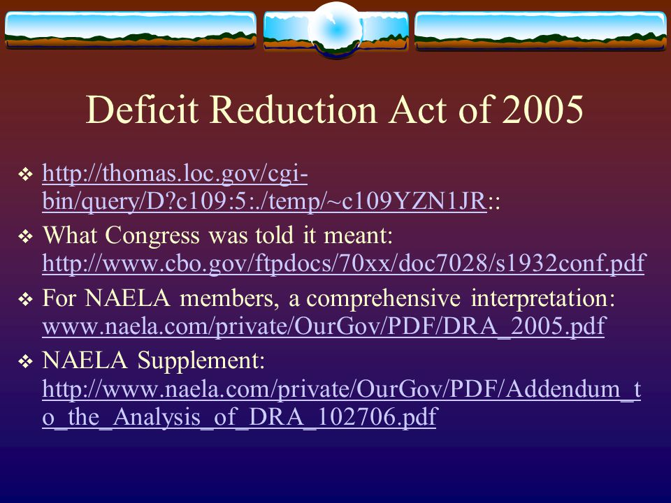Deficit Reduction Act of 2005  http://thomas.loc.gov/cgi- bin/query/D?c109:5:./temp/~c109YZN1JR:: http://thomas.loc.gov/cgi- bin/query/D?c109:5:./tem
