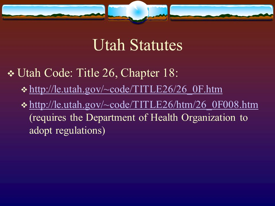 Utah Statutes  Utah Code: Title 26, Chapter 18:  http://le.utah.gov/~code/TITLE26/26_0F.htm http://le.utah.gov/~code/TITLE26/26_0F.htm  http://le.utah.gov/~code/TITLE26/htm/26_0F008.htm (requires the Department of Health Organization to adopt regulations) http://le.utah.gov/~code/TITLE26/htm/26_0F008.htm