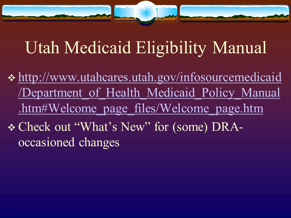 Utah Medicaid Eligibility Manual  http://www.utahcares.utah.gov/infosourcemedicaid /Department_of_Health_Medicaid_Policy_Manual.htm#Welcome_page_file