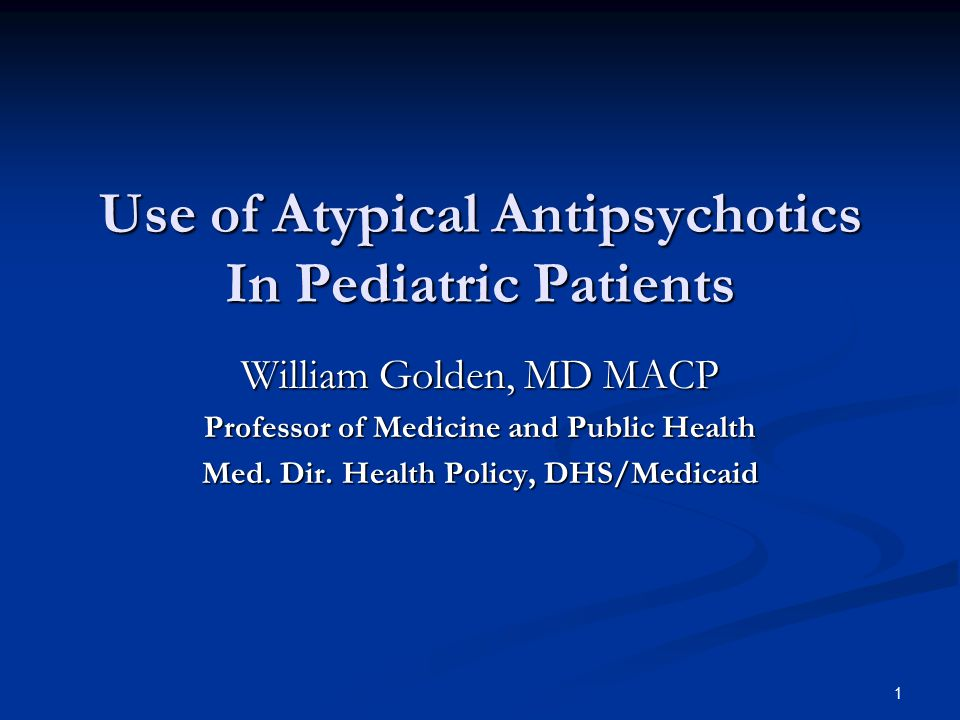 Use of Atypical Antipsychotics In Pediatric Patients William Golden, MD MACP Professor of Medicine and Public Health Med.
