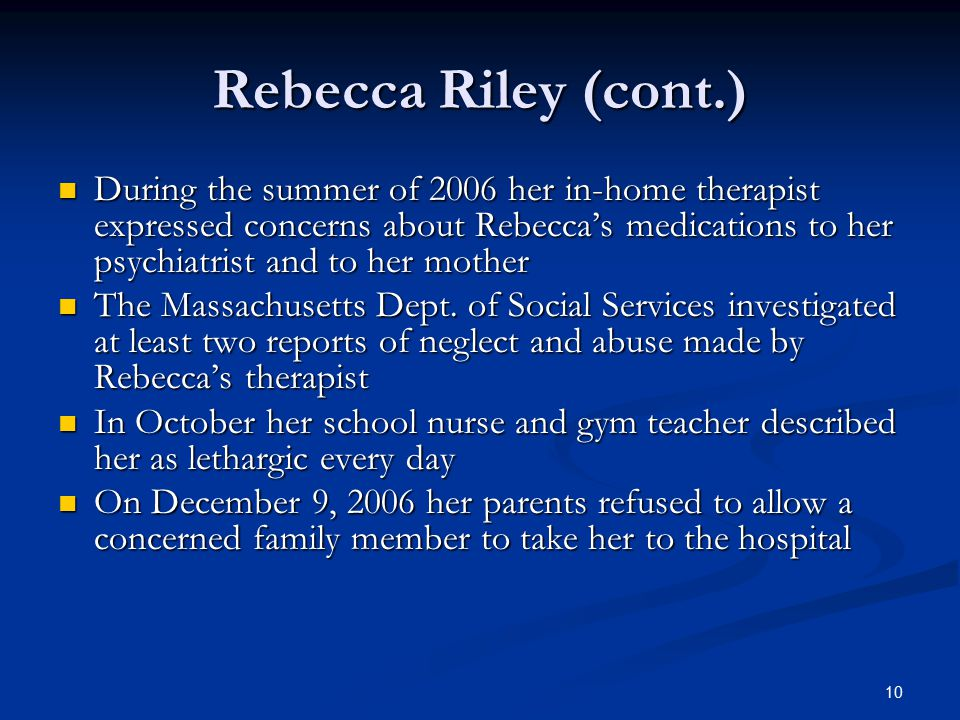 Rebecca Riley (cont.) During the summer of 2006 her in-home therapist expressed concerns about Rebecca's medications to her psychiatrist and to her mother During the summer of 2006 her in-home therapist expressed concerns about Rebecca's medications to her psychiatrist and to her mother The Massachusetts Dept.