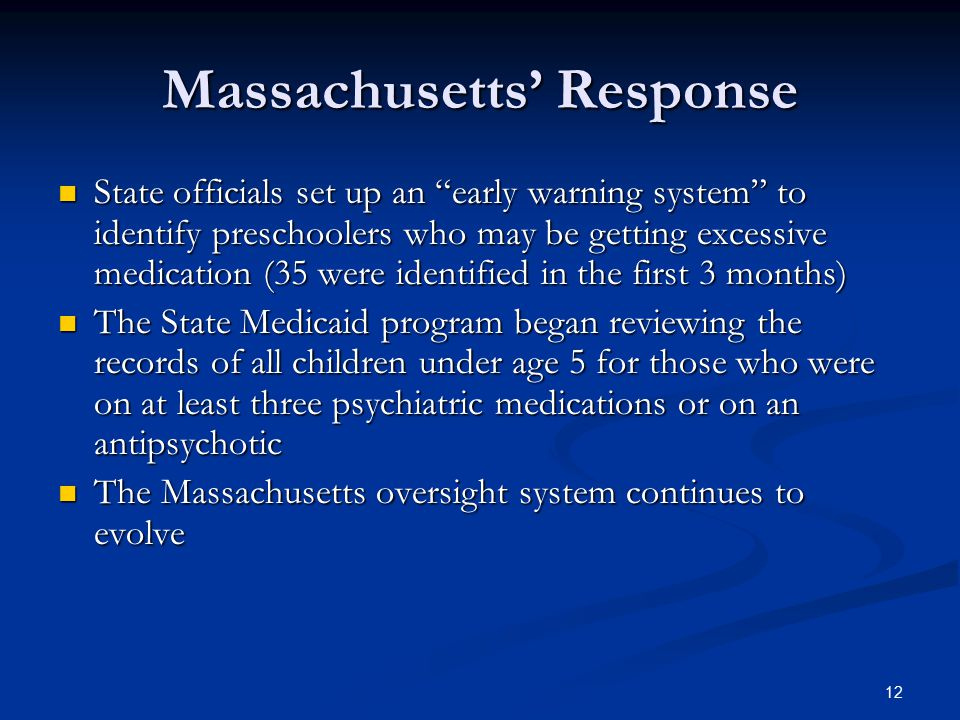 Massachusetts' Response State officials set up an early warning system to identify preschoolers who may be getting excessive medication (35 were identified in the first 3 months) State officials set up an early warning system to identify preschoolers who may be getting excessive medication (35 were identified in the first 3 months) The State Medicaid program began reviewing the records of all children under age 5 for those who were on at least three psychiatric medications or on an antipsychotic The State Medicaid program began reviewing the records of all children under age 5 for those who were on at least three psychiatric medications or on an antipsychotic The Massachusetts oversight system continues to evolve The Massachusetts oversight system continues to evolve 12