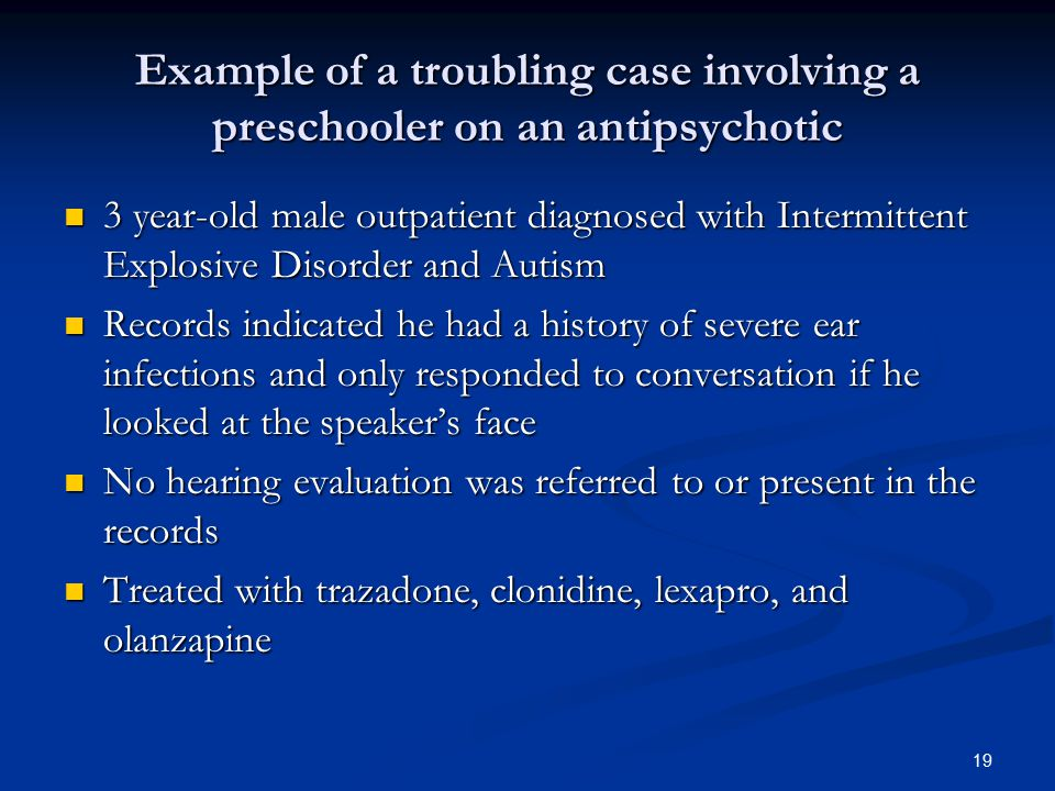 Example of a troubling case involving a preschooler on an antipsychotic 3 year-old male outpatient diagnosed with Intermittent Explosive Disorder and Autism 3 year-old male outpatient diagnosed with Intermittent Explosive Disorder and Autism Records indicated he had a history of severe ear infections and only responded to conversation if he looked at the speaker's face Records indicated he had a history of severe ear infections and only responded to conversation if he looked at the speaker's face No hearing evaluation was referred to or present in the records No hearing evaluation was referred to or present in the records Treated with trazadone, clonidine, lexapro, and olanzapine Treated with trazadone, clonidine, lexapro, and olanzapine 19