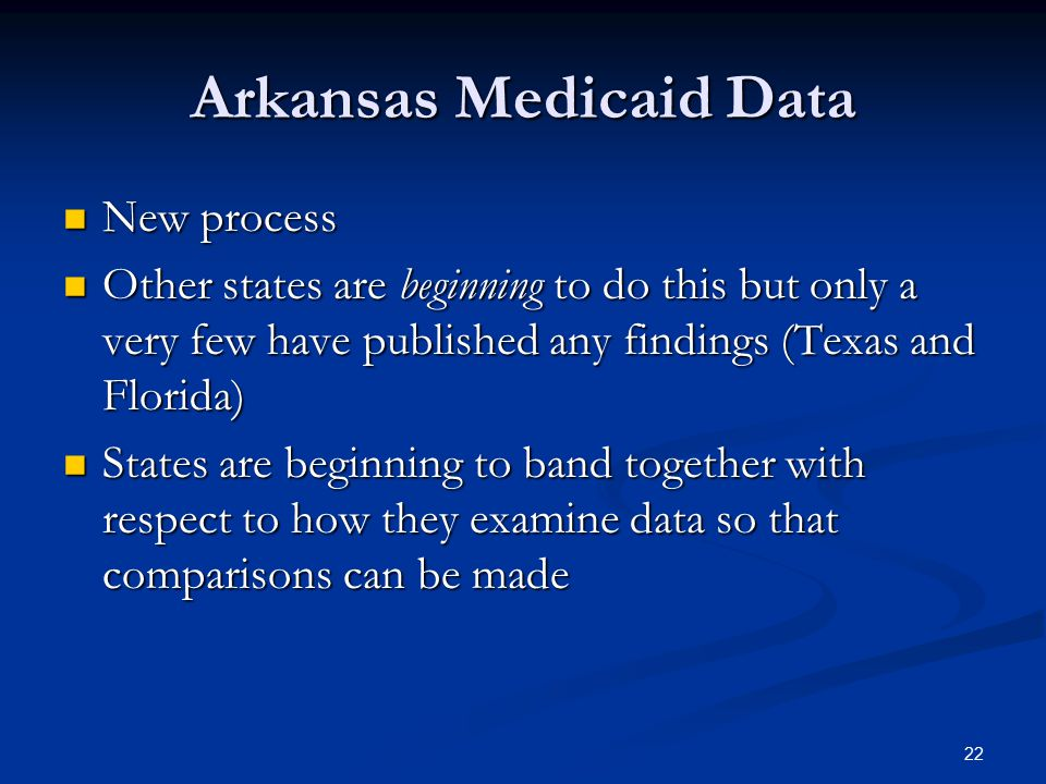 Arkansas Medicaid Data New process New process Other states are beginning to do this but only a very few have published any findings (Texas and Florida) Other states are beginning to do this but only a very few have published any findings (Texas and Florida) States are beginning to band together with respect to how they examine data so that comparisons can be made States are beginning to band together with respect to how they examine data so that comparisons can be made 22