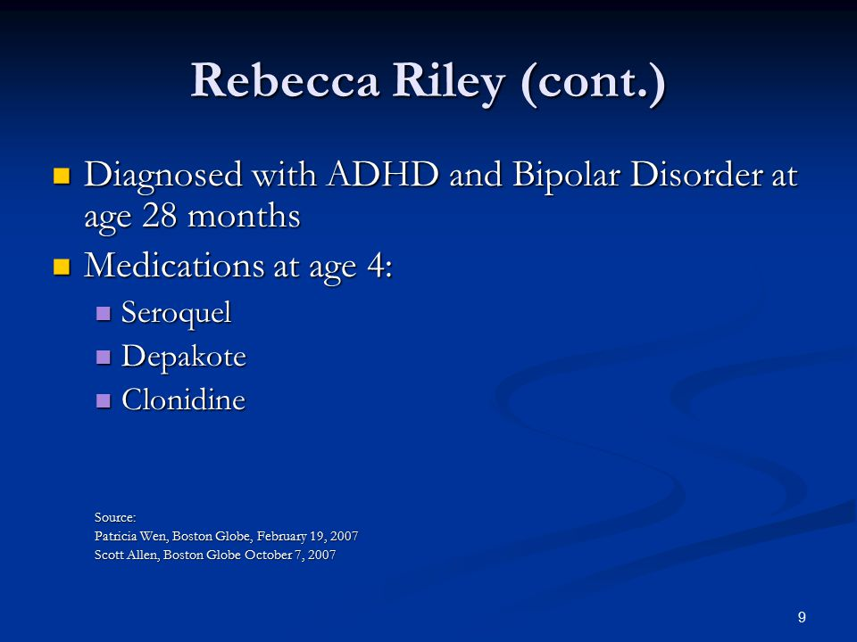 Rebecca Riley (cont.) Diagnosed with ADHD and Bipolar Disorder at age 28 months Diagnosed with ADHD and Bipolar Disorder at age 28 months Medications at age 4: Medications at age 4: Seroquel Seroquel Depakote Depakote Clonidine ClonidineSource: Patricia Wen, Boston Globe, February 19, 2007 Scott Allen, Boston Globe October 7, 2007 9