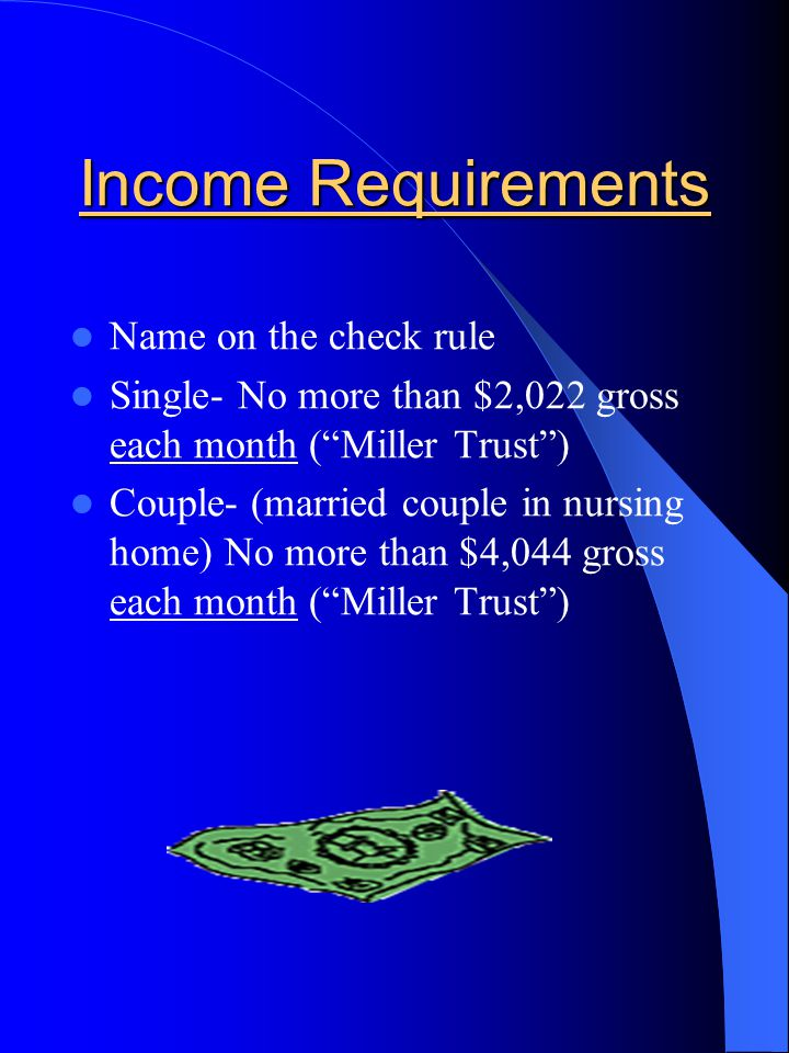 Income Requirements Name on the check rule Single- No more than $2,022 gross each month ( Miller Trust ) Couple- (married couple in nursing home) No more than $4,044 gross each month ( Miller Trust )