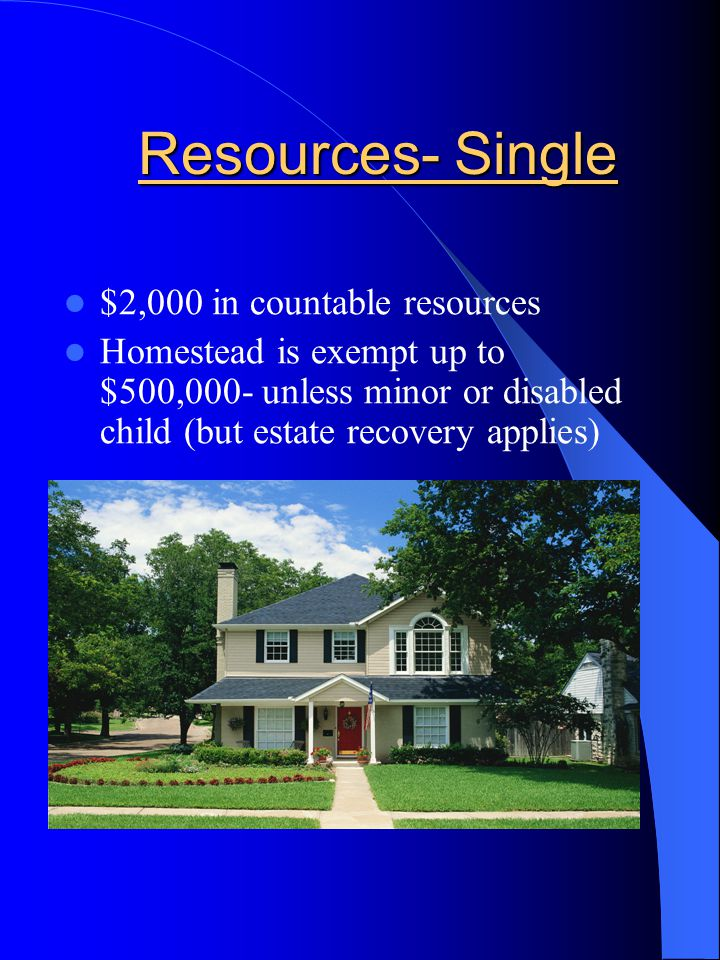 Resources- Single $2,000 in countable resources Homestead is exempt up to $500,000- unless minor or disabled child (but estate recovery applies)