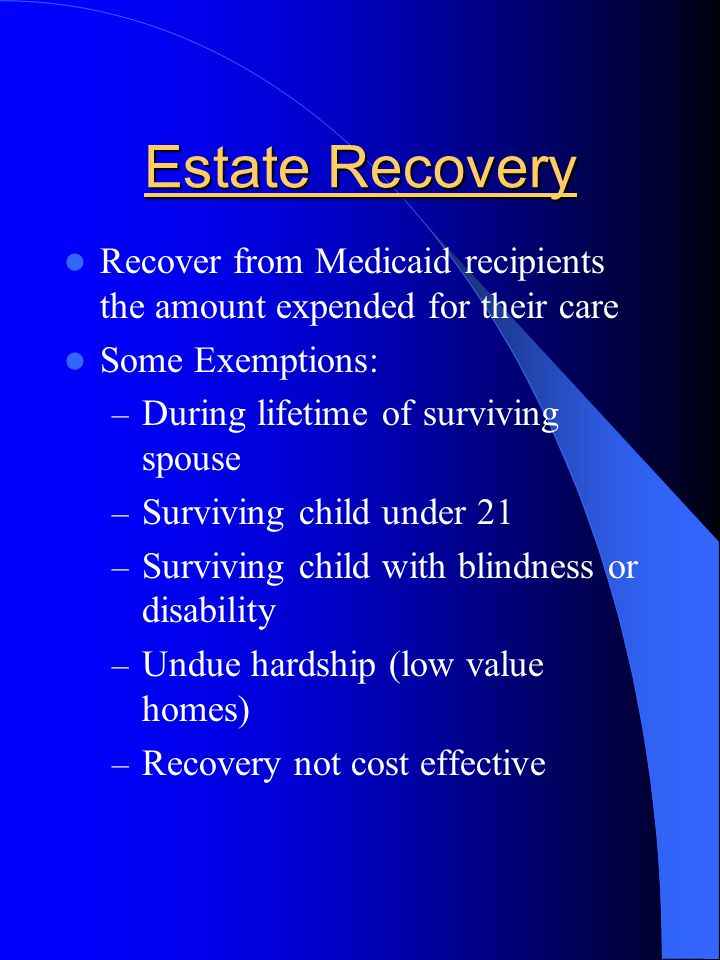 Estate Recovery Recover from Medicaid recipients the amount expended for their care Some Exemptions: – During lifetime of surviving spouse – Surviving child under 21 – Surviving child with blindness or disability – Undue hardship (low value homes) – Recovery not cost effective