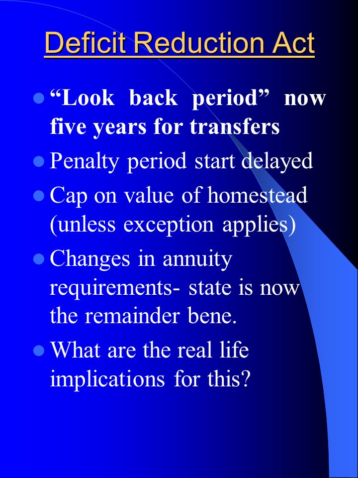 Deficit Reduction Act Look back period now five years for transfers Penalty period start delayed Cap on value of homestead (unless exception applies) Changes in annuity requirements- state is now the remainder bene.