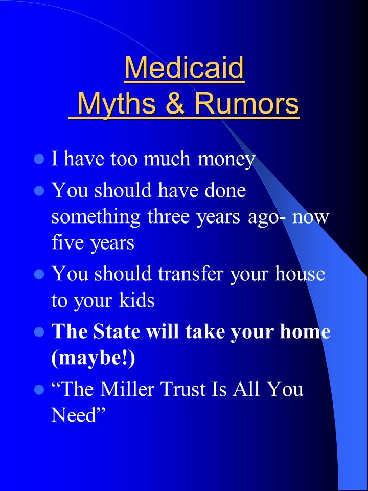 Medicaid Myths & Rumors I have too much money You should have done something three years ago- now five years You should transfer your house to your kids The State will take your home (maybe!) The Miller Trust Is All You Need