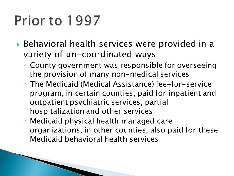  Behavioral health services were provided in a variety of un-coordinated ways ◦ County government was responsible for overseeing the provision of many non-medical services ◦ The Medicaid (Medical Assistance) fee-for-service program, in certain counties, paid for inpatient and outpatient psychiatric services, partial hospitalization and other services ◦ Medicaid physical health managed care organizations, in other counties, also paid for these Medicaid behavioral health services