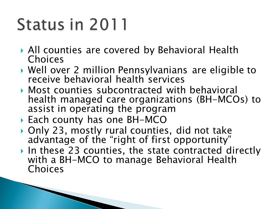  All counties are covered by Behavioral Health Choices  Well over 2 million Pennsylvanians are eligible to receive behavioral health services  Most counties subcontracted with behavioral health managed care organizations (BH-MCOs) to assist in operating the program  Each county has one BH-MCO  Only 23, mostly rural counties, did not take advantage of the right of first opportunity  In these 23 counties, the state contracted directly with a BH-MCO to manage Behavioral Health Choices