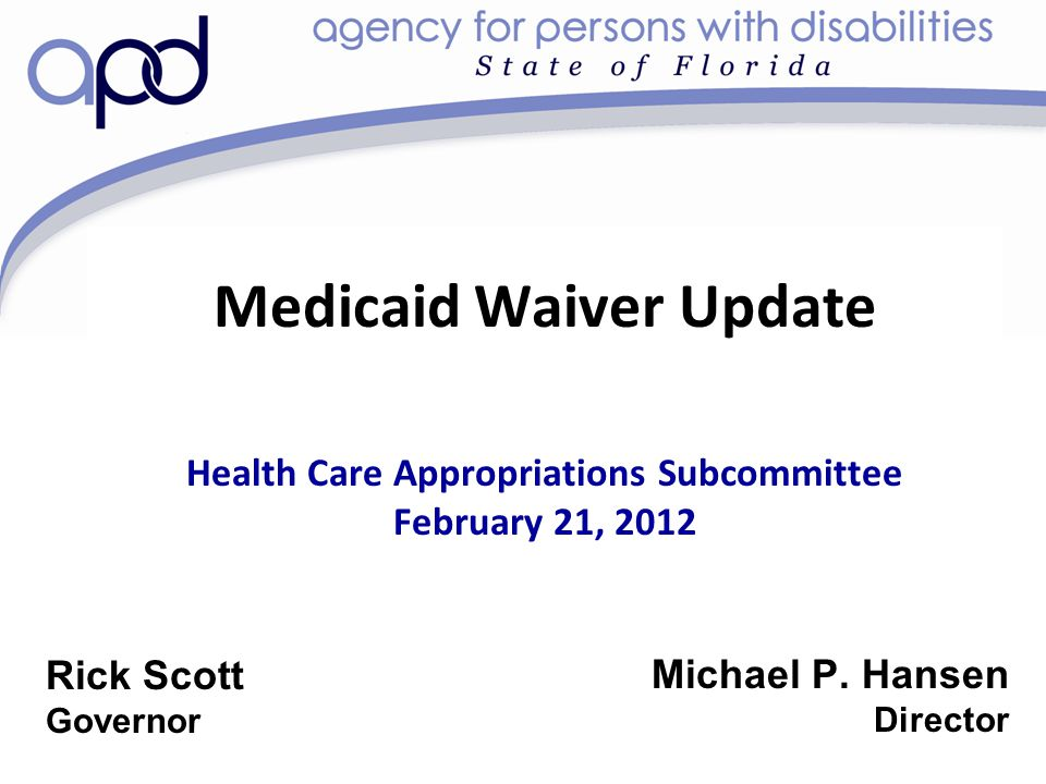 Medicaid Waiver Update Health Care Appropriations Subcommittee February 21, 2012 Michael P. Hansen Director Rick Scott Governor