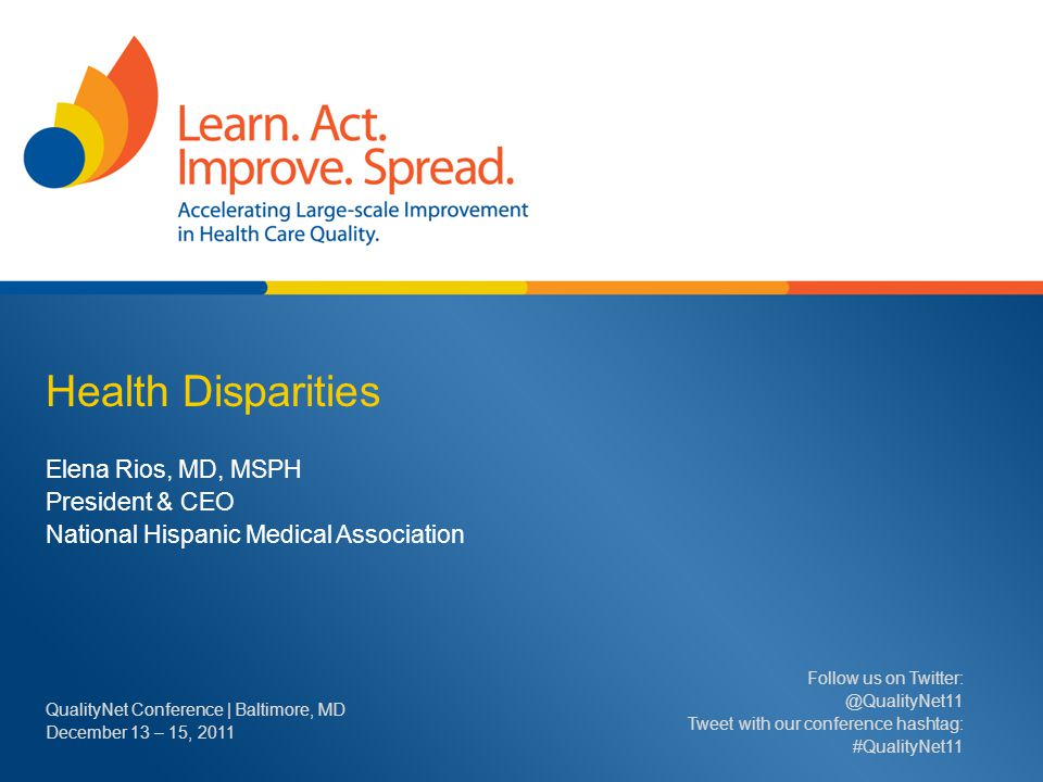 Health Disparities Elena Rios, MD, MSPH President & CEO National Hispanic Medical Association QualityNet Conference | Baltimore, MD December 13 – 15,