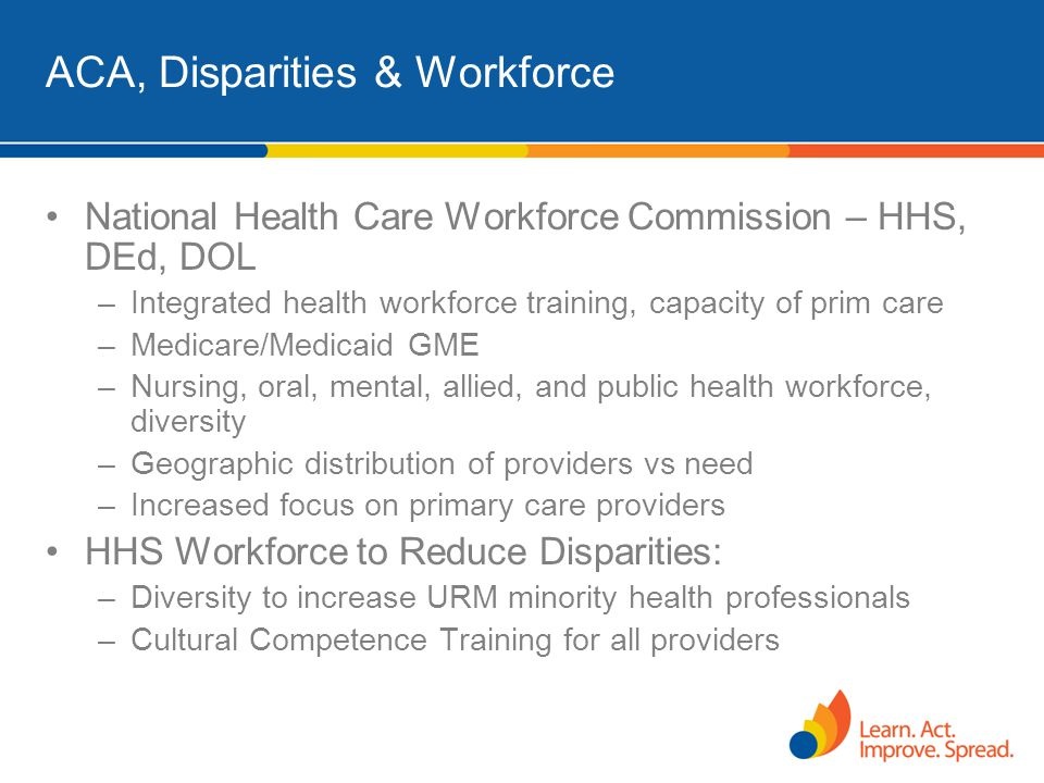 ACA, Disparities & Workforce National Health Care Workforce Commission – HHS, DEd, DOL –Integrated health workforce training, capacity of prim care –M