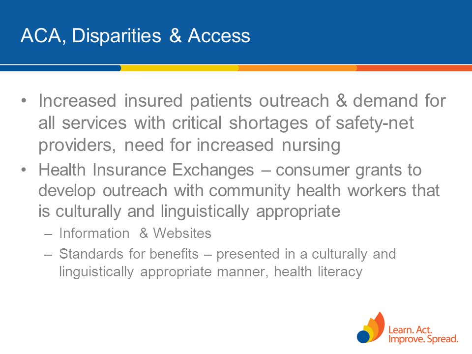 ACA, Disparities & Access Increased insured patients outreach & demand for all services with critical shortages of safety-net providers, need for incr
