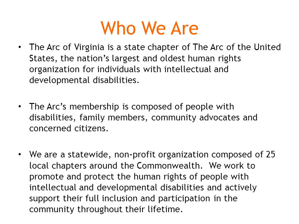 Who We Are The Arc of Virginia is a state chapter of The Arc of the United States, the nation's largest and oldest human rights organization for individuals with intellectual and developmental disabilities.