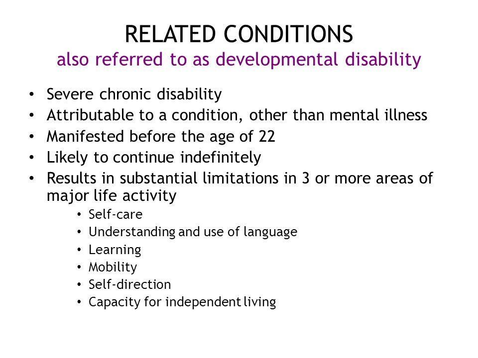 RELATED CONDITIONS also referred to as developmental disability Severe chronic disability Attributable to a condition, other than mental illness Manifested before the age of 22 Likely to continue indefinitely Results in substantial limitations in 3 or more areas of major life activity Self-care Understanding and use of language Learning Mobility Self-direction Capacity for independent living