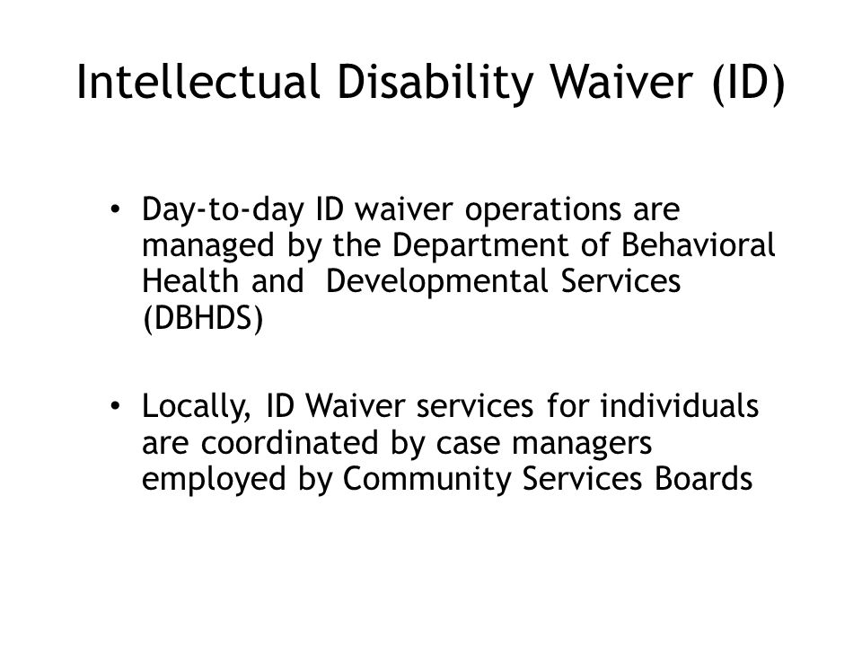 Intellectual Disability Waiver (ID) Day-to-day ID waiver operations are managed by the Department of Behavioral Health and Developmental Services (DBHDS) Locally, ID Waiver services for individuals are coordinated by case managers employed by Community Services Boards