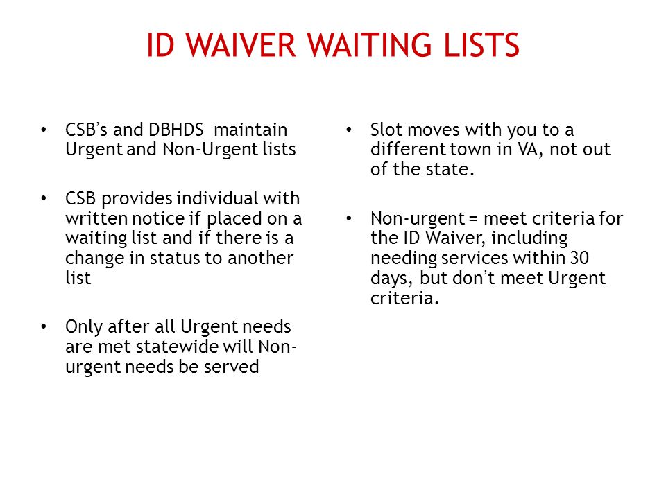 ID WAIVER WAITING LISTS CSB's and DBHDS maintain Urgent and Non-Urgent lists CSB provides individual with written notice if placed on a waiting list and if there is a change in status to another list Only after all Urgent needs are met statewide will Non- urgent needs be served Slot moves with you to a different town in VA, not out of the state.