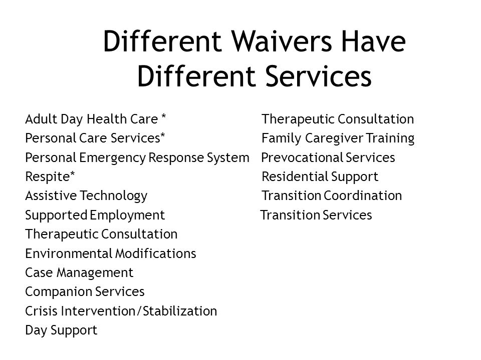 Different Waivers Have Different Services Adult Day Health Care * Therapeutic Consultation Personal Care Services* Family Caregiver Training Personal Emergency Response System Prevocational Services Respite* Residential Support Assistive Technology Transition Coordination Supported Employment Transition Services Therapeutic Consultation Environmental Modifications Case Management Companion Services Crisis Intervention/Stabilization Day Support