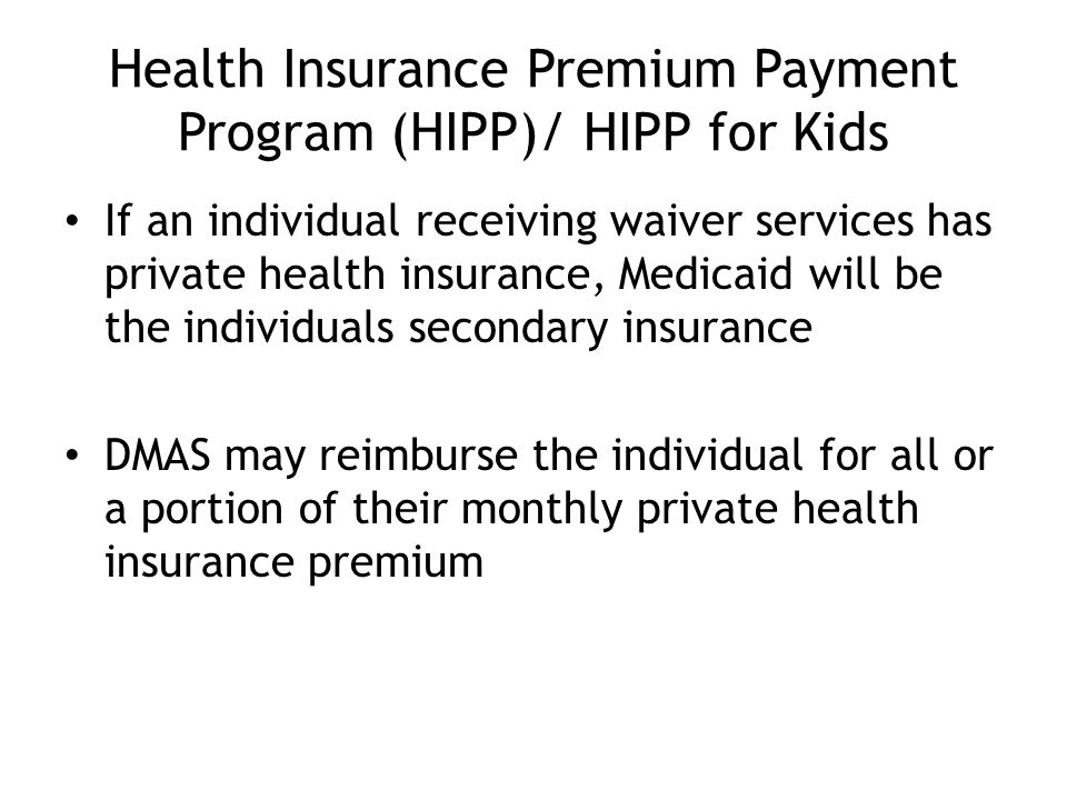 Health Insurance Premium Payment Program (HIPP)/ HIPP for Kids If an individual receiving waiver services has private health insurance, Medicaid will be the individuals secondary insurance DMAS may reimburse the individual for all or a portion of their monthly private health insurance premium