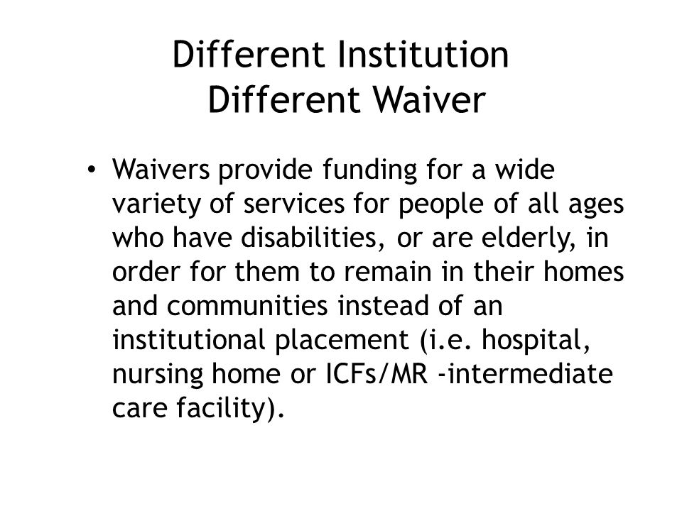 Different Institution Different Waiver Waivers provide funding for a wide variety of services for people of all ages who have disabilities, or are elderly, in order for them to remain in their homes and communities instead of an institutional placement (i.e.