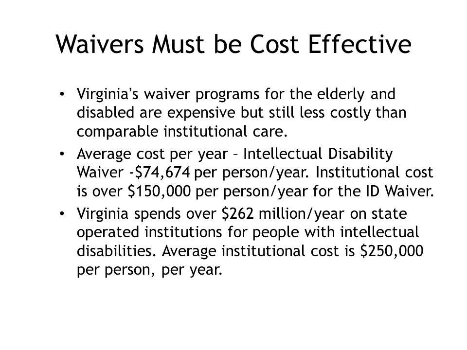 Waivers Must be Cost Effective Virginia's waiver programs for the elderly and disabled are expensive but still less costly than comparable institutional care.