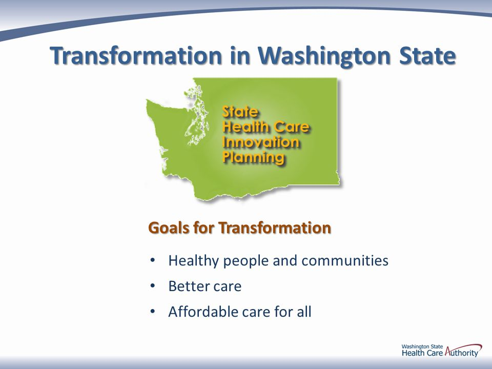 Transformation in Washington State Healthy people and communities Better care Affordable care for all Goals for Transformation