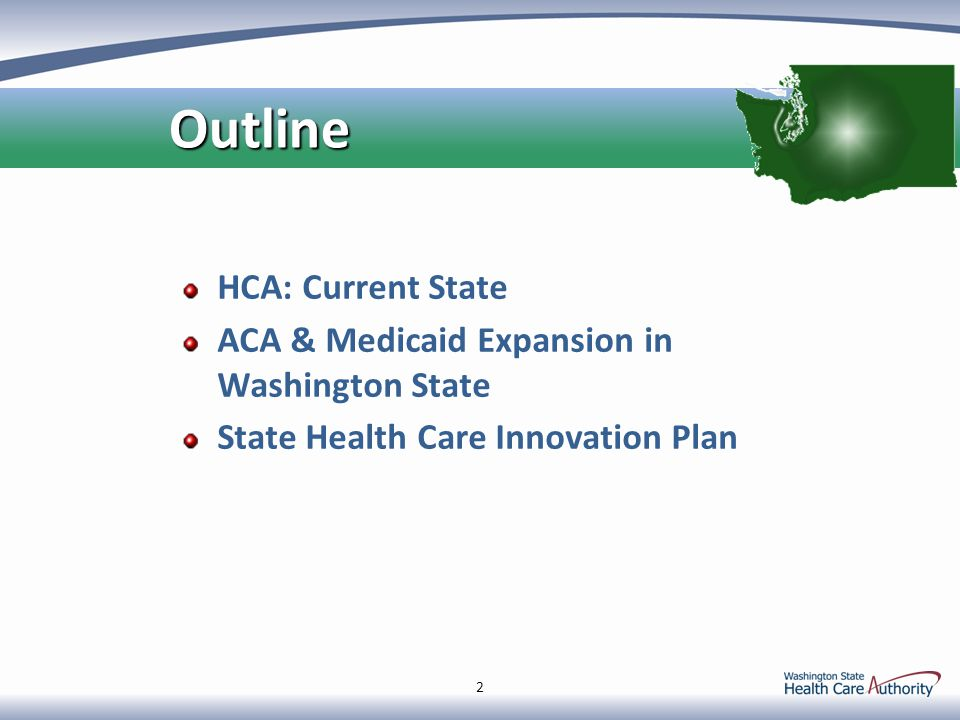 HCA: Current State ACA & Medicaid Expansion in Washington State State Health Care Innovation Plan 2 Outline Outline