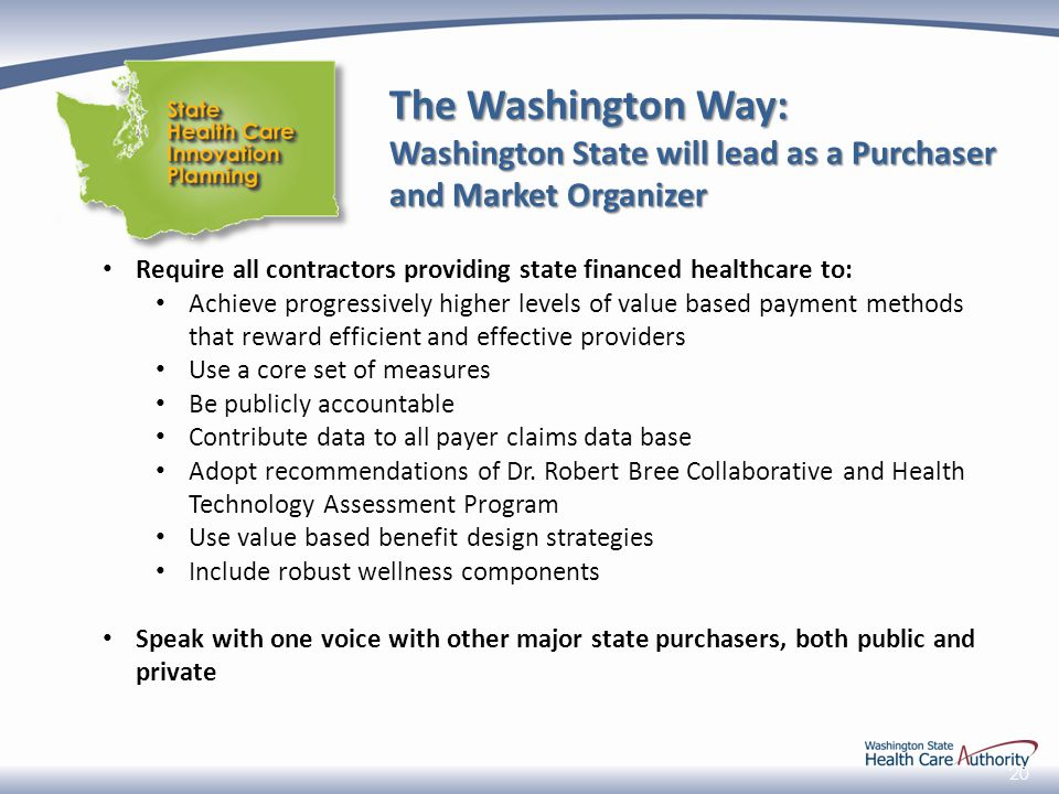 20 The Washington Way: Washington State will lead as a Purchaser and Market Organizer Require all contractors providing state financed healthcare to: Achieve progressively higher levels of value based payment methods that reward efficient and effective providers Use a core set of measures Be publicly accountable Contribute data to all payer claims data base Adopt recommendations of Dr.