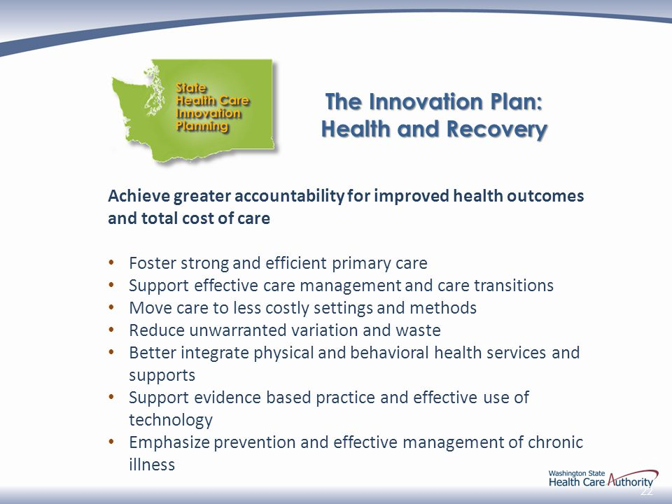 22 Achieve greater accountability for improved health outcomes and total cost of care Foster strong and efficient primary care Support effective care management and care transitions Move care to less costly settings and methods Reduce unwarranted variation and waste Better integrate physical and behavioral health services and supports Support evidence based practice and effective use of technology Emphasize prevention and effective management of chronic illness The Innovation Plan: Health and Recovery